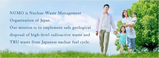 NUMO is Nuclear Waste Management Organization of Japan. Our mission is to implement safe geological disposal of high-level radioactive waste and TRU waste from Japanese nuclear fuel cycle.